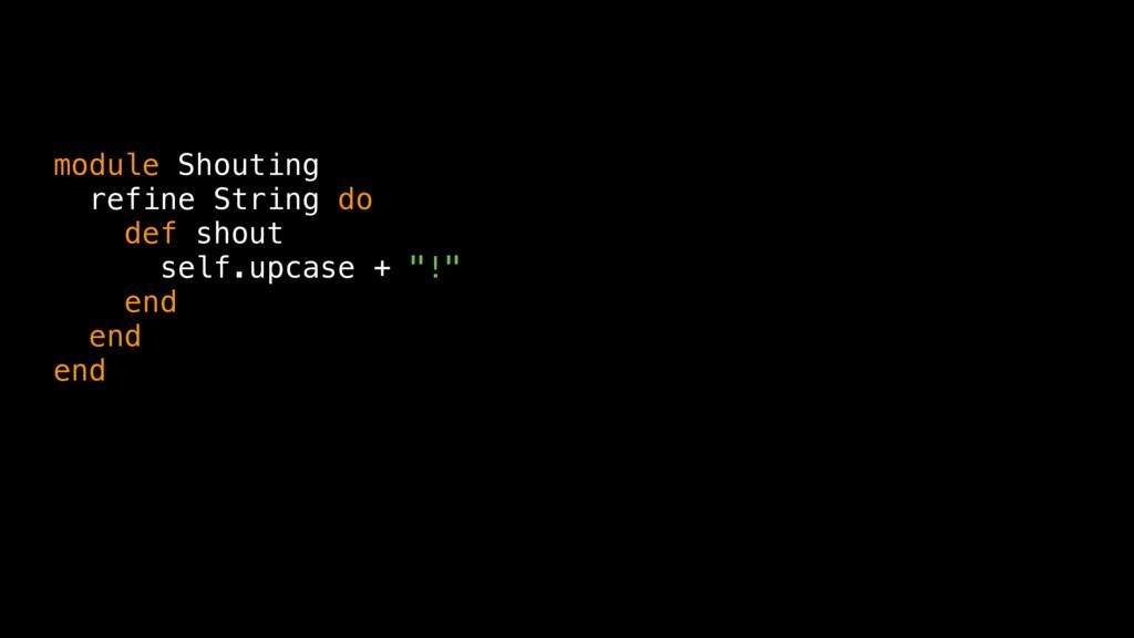 module Shouting refine String do def shout self...
