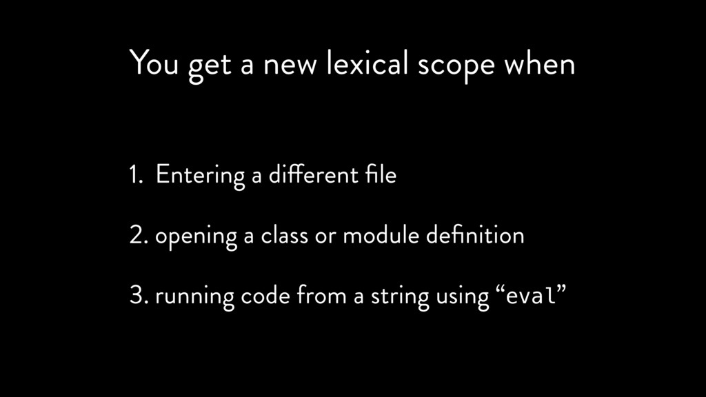 You get a new lexical scope when 1. Entering a ...