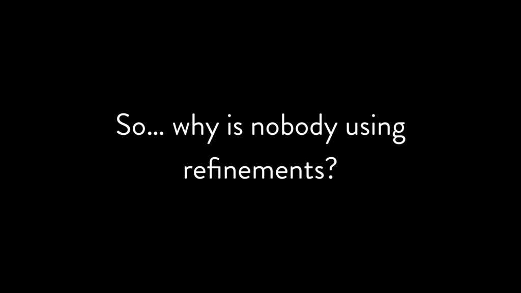 So… why is nobody using refinements?