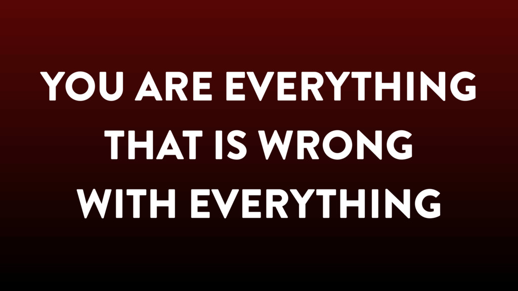 YOU ARE EVERYTHING THAT IS WRONG WITH EVERYTHING