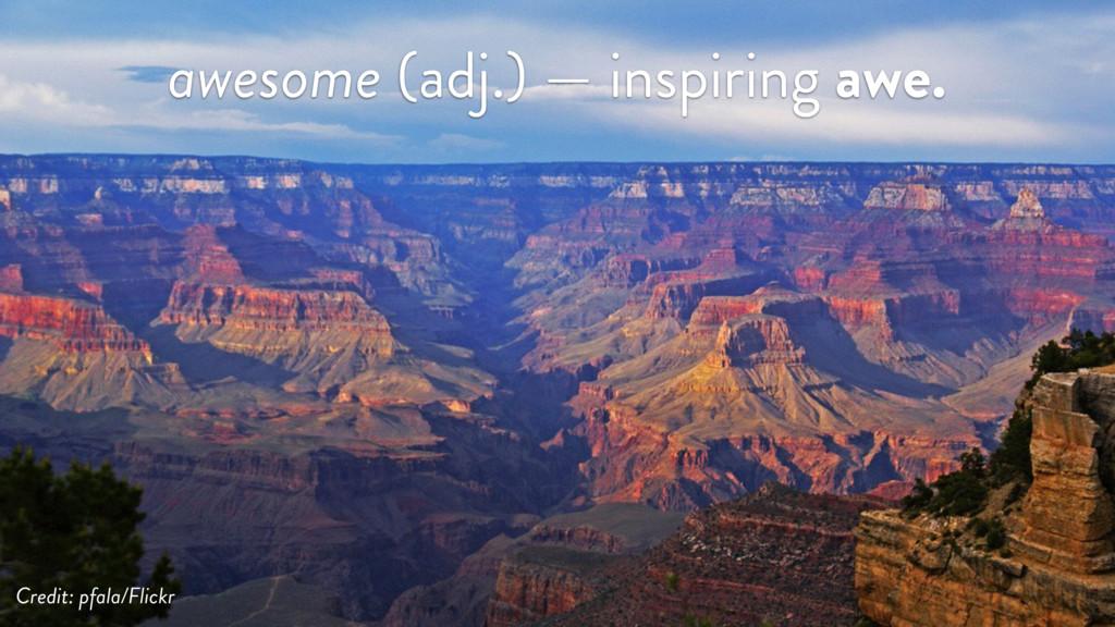 awesome (adj.) — inspiring awe. Credit: pfala/F...