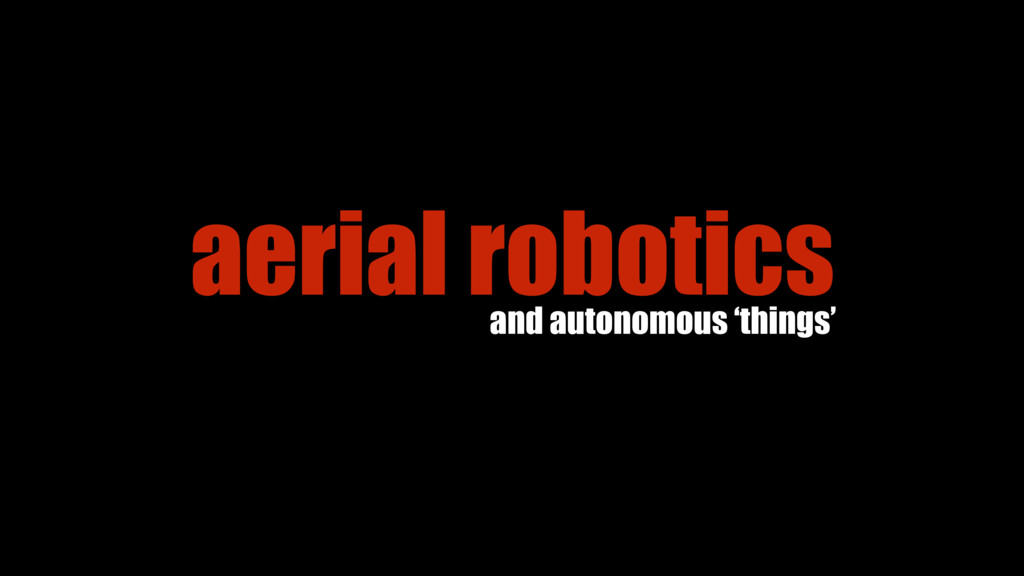 aerial robotics and autonomous 'things'