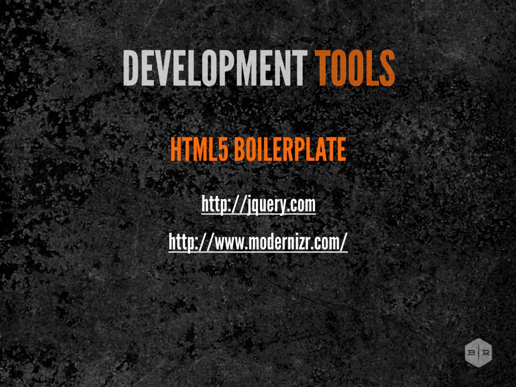 http://www.modernizr.com/ HTML5 BOILERPLATE DEV...