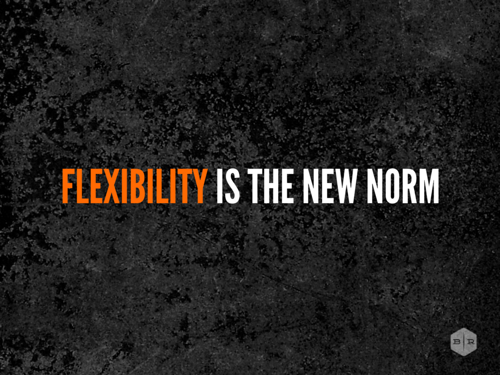 FLEXIBILITY IS THE NEW NORM