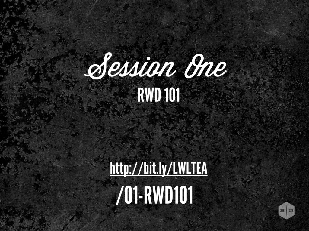 Session One RWD 101 http://bit.ly/LWLTEA /01-RW...