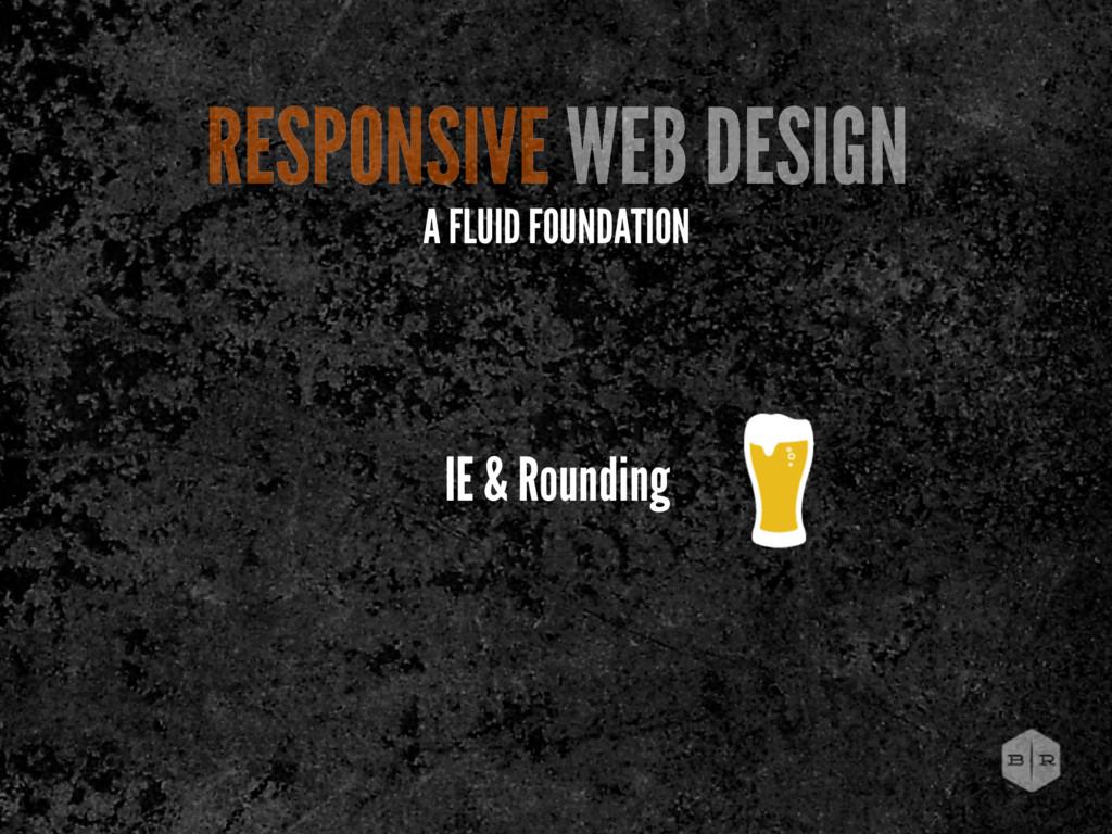 IE & Rounding RESPONSIVE WEB DESIGN A FLUID FOU...