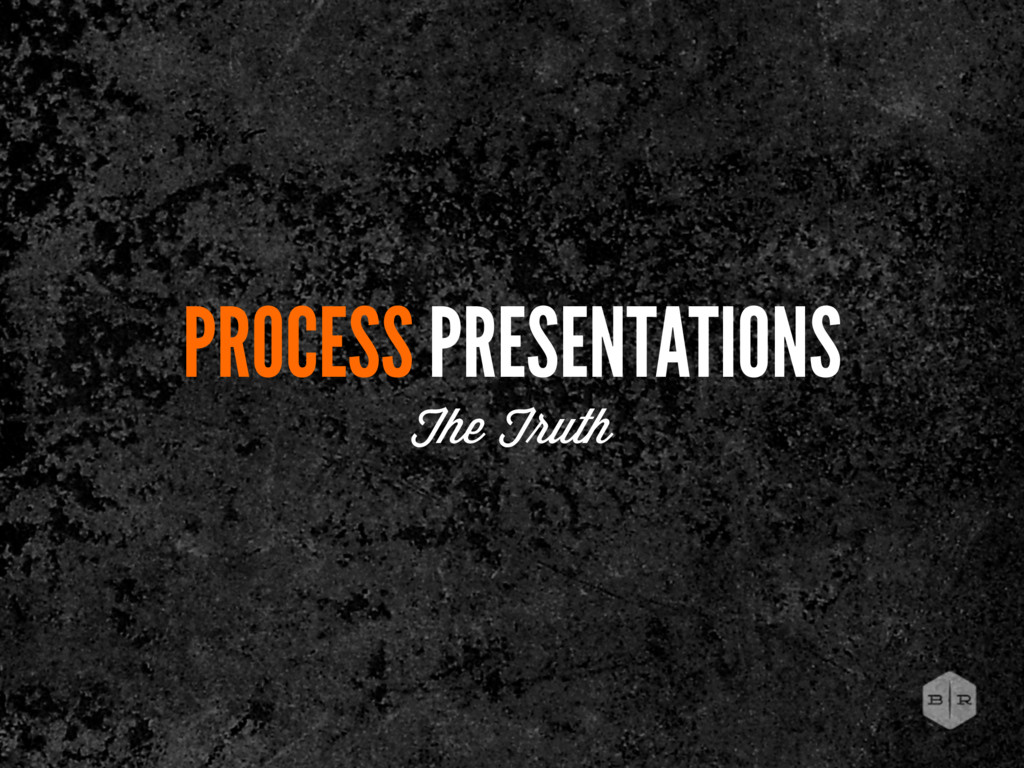 PROCESS PRESENTATIONS The T uth