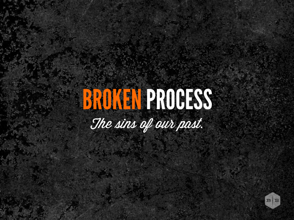 BROKEN PROCESS The ins of our past.