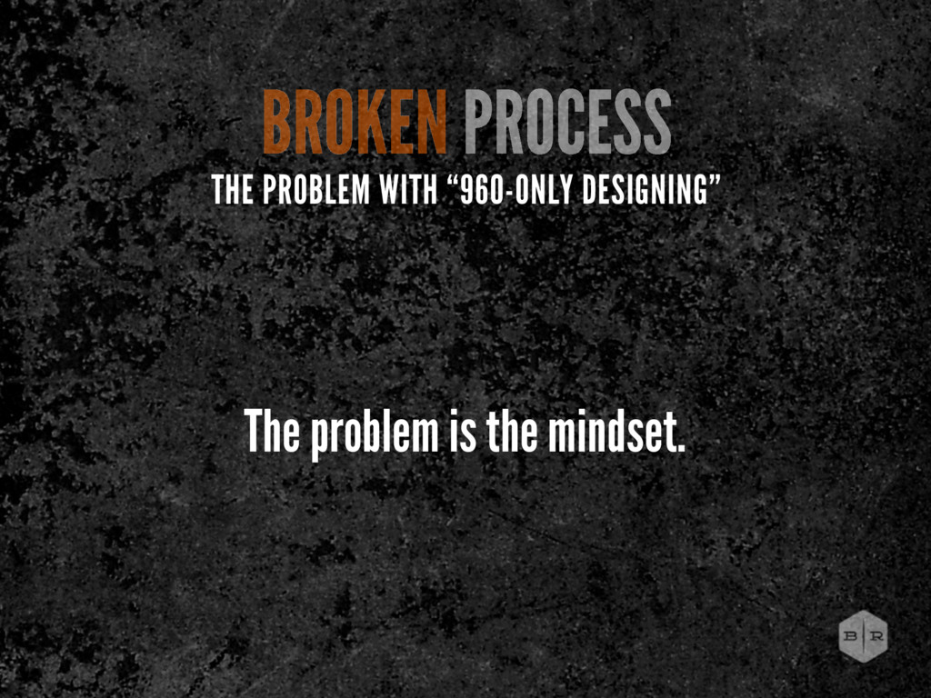The problem is the mindset. BROKEN PROCESS THE ...