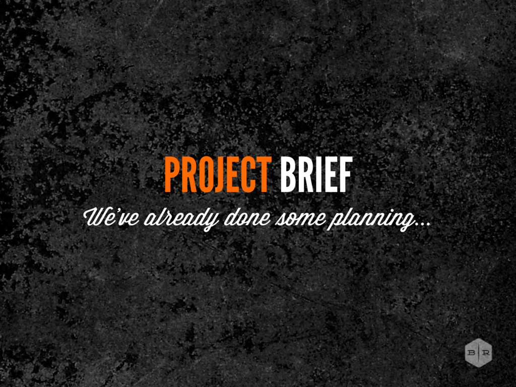 PROJECT BRIEF We've already done e planning...