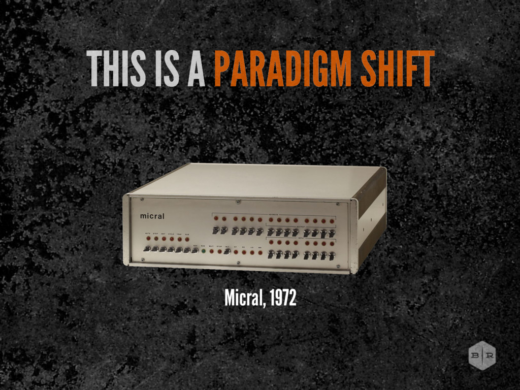 Micral, 1972 THIS IS A PARADIGM SHIFT