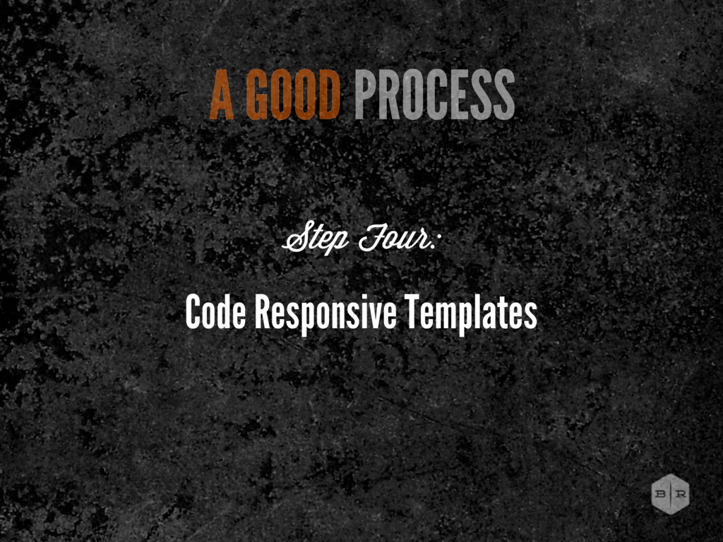 Code Responsive Templates A GOOD PROCESS Step F...