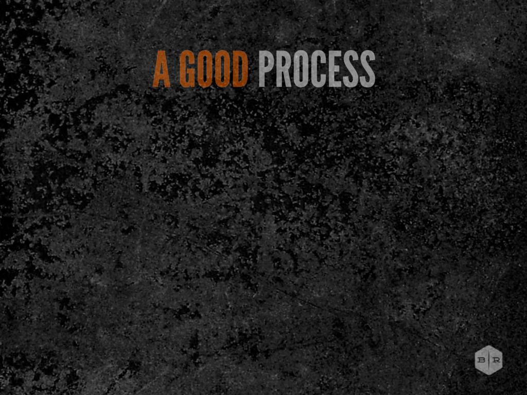 A GOOD PROCESS