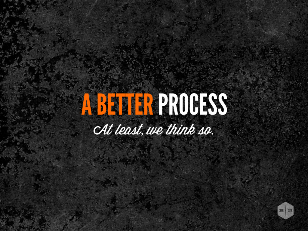 A BETTER PROCESS At least, we think o.