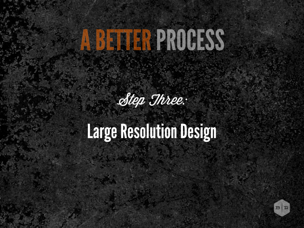 Large Resolution Design Step Three: A BETTER PR...