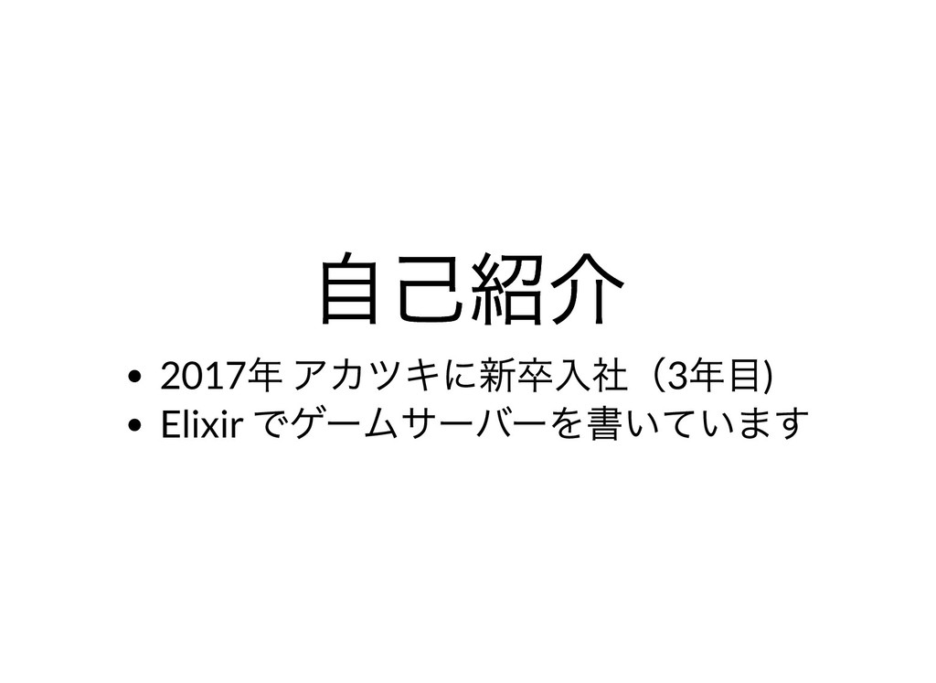 ⾃⼰紹介 ⾃⼰紹介 2017 年 アカツキに新卒⼊社(3 年⽬) Elixir でゲームサーバ...