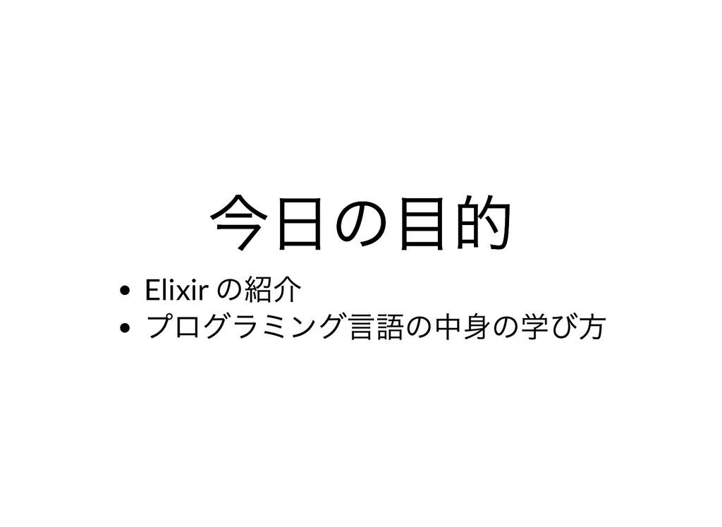 今⽇の⽬的 今⽇の⽬的 Elixir の紹介 プログラミング⾔語の中⾝の学び⽅