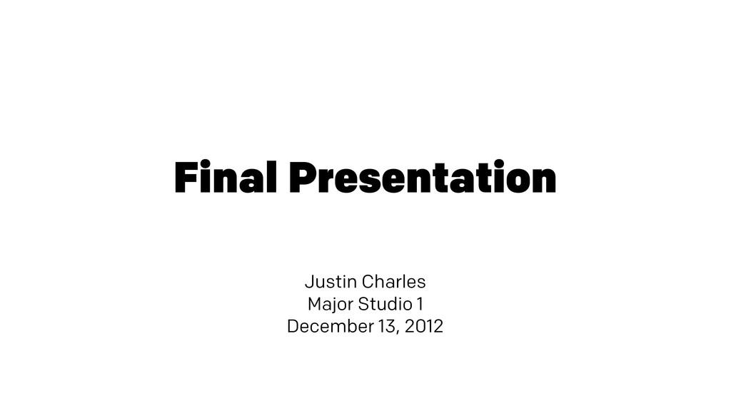 Final Presentation Justin Charles Major Studio ...