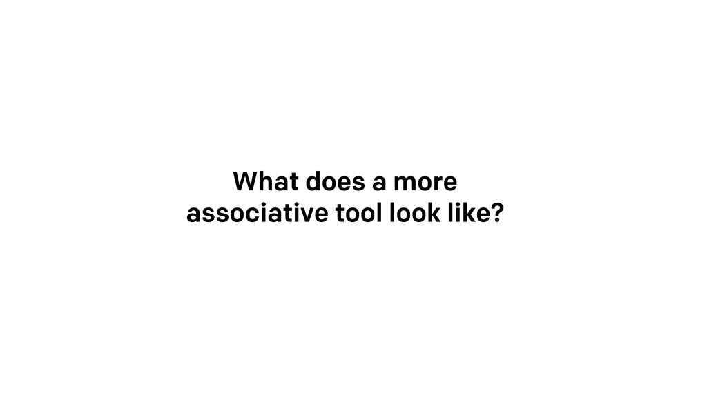 What does a more associative tool look like?