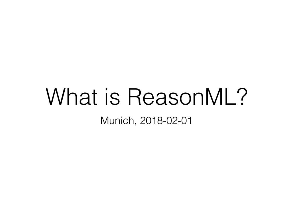 What is ReasonML? Munich, 2018-02-01