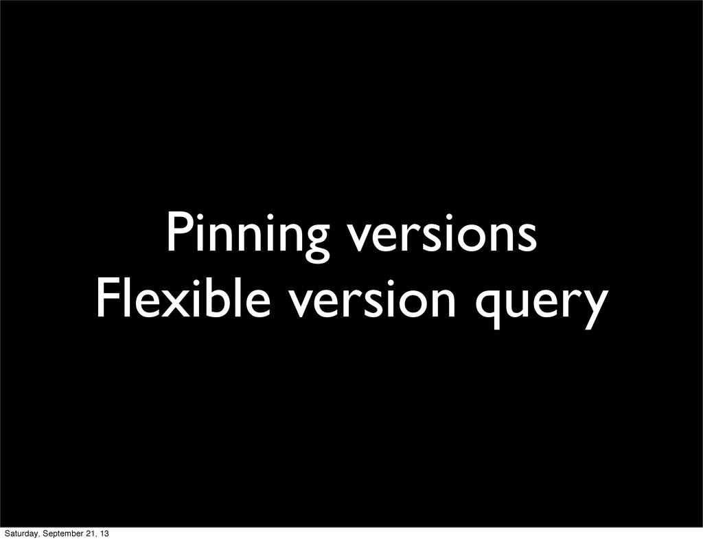 Pinning versions Flexible version query Saturda...