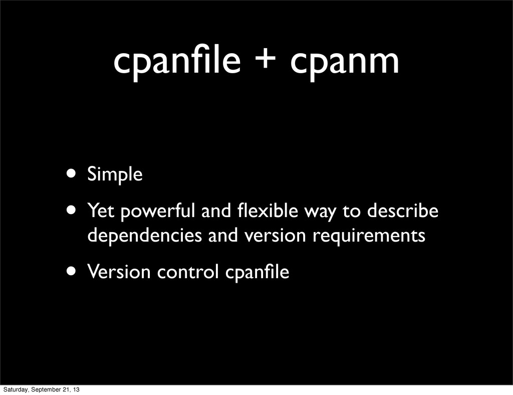 cpanfile + cpanm • Simple • Yet powerful and flex...