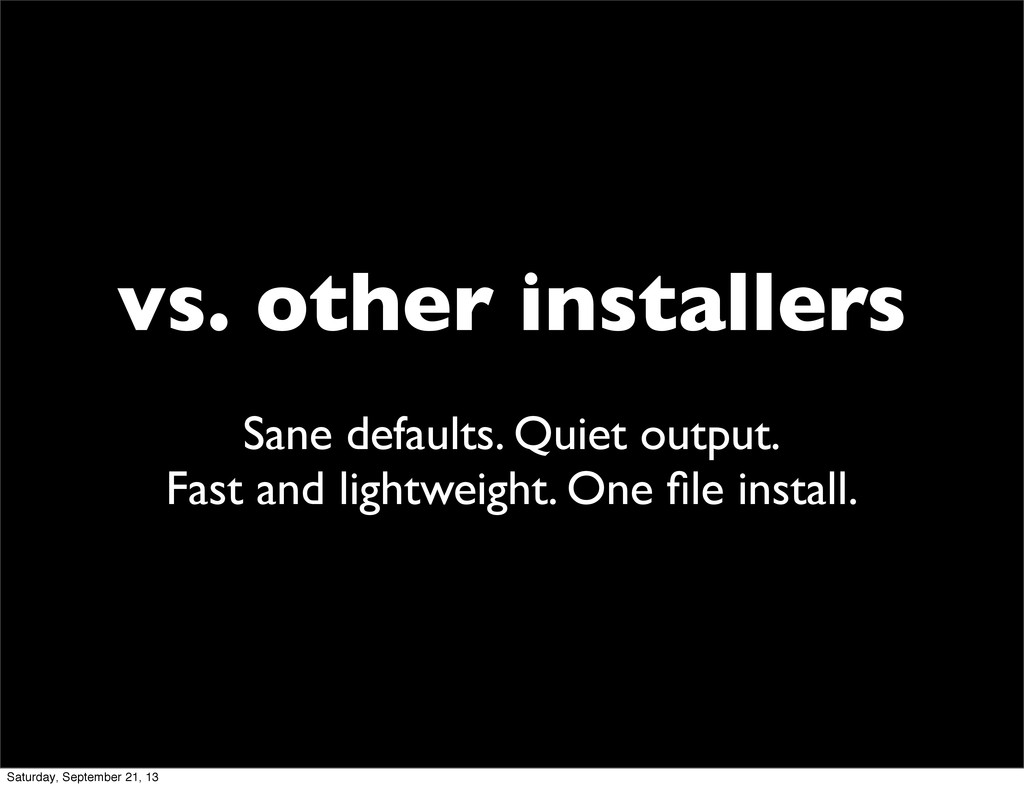 vs. other installers Sane defaults. Quiet outpu...