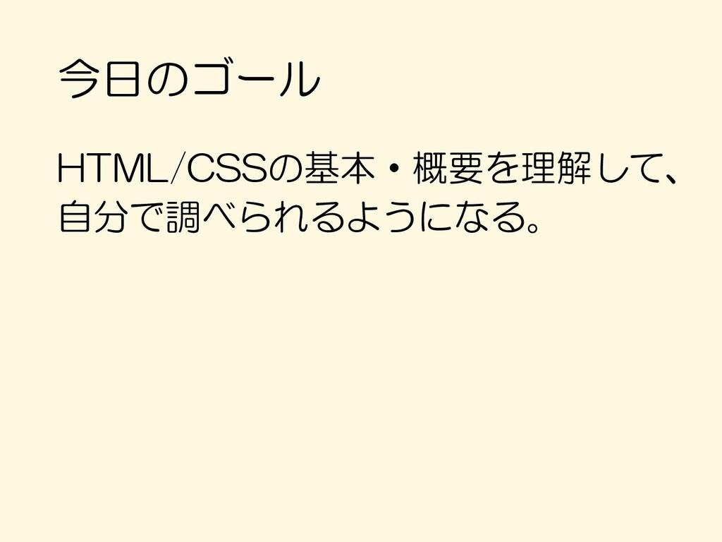 今日のゴール HTML/CSSの基本・概要を理解して、 自分で調べられるようになる。