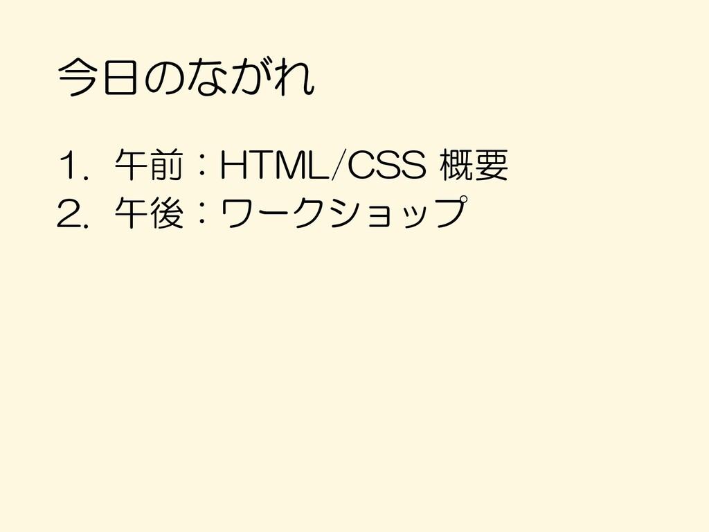 今日のながれ 1. 午前:HTML/CSS 概要 2. 午後:ワークショップ