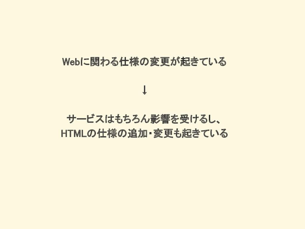 Webに関わる仕様の変更が起きている ↓ サービスはもちろん影響を受けるし、 HTMLの仕様の...