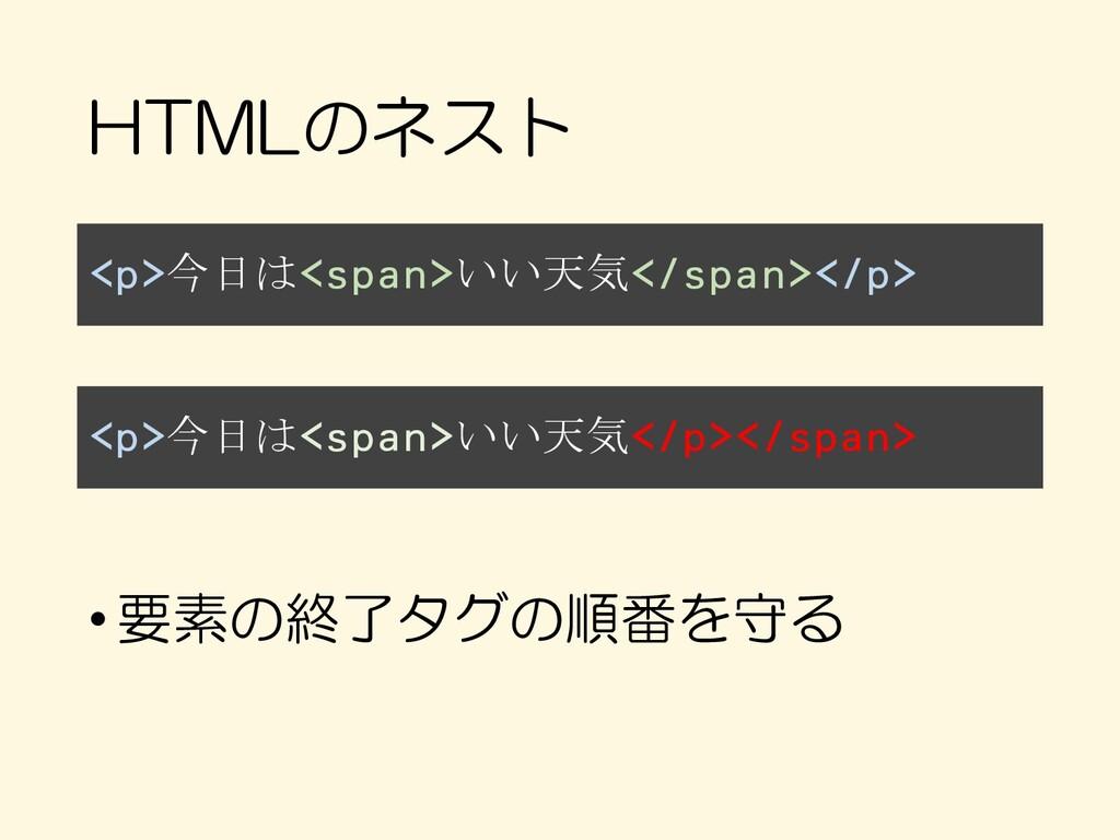 HTMLのネスト <p>今日は<span>いい天気</span></p> •要素の終了タグの順...