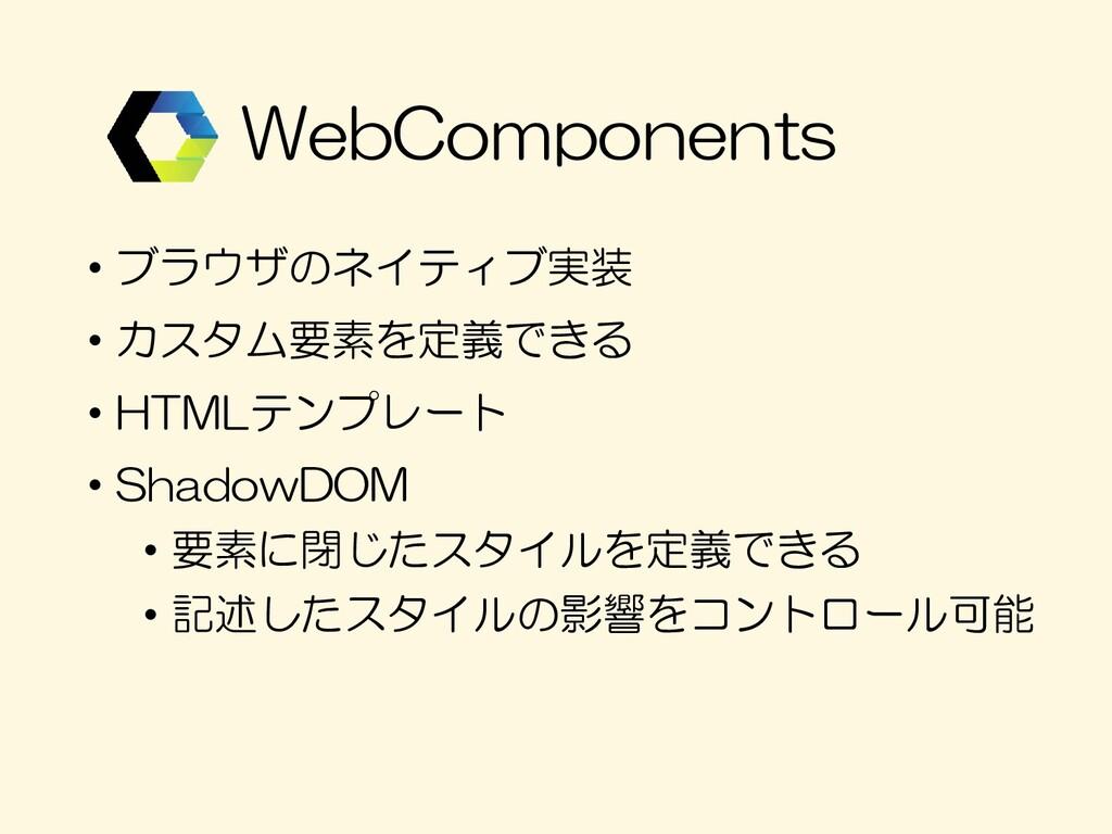 • ブラウザのネイティブ実装 • カスタム要素を定義できる • HTMLテンプレート • Sh...