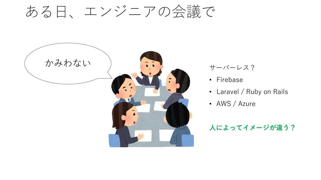 ある日、エンジニアの会議で かみわない サーバーレス? • Firebase • Larave...