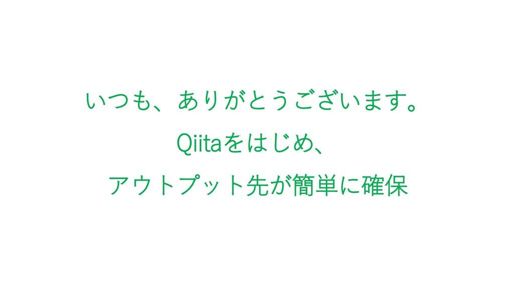 いつも、ありがとうございます。 Qiitaをはじめ、 アウトプット先が簡単に確保