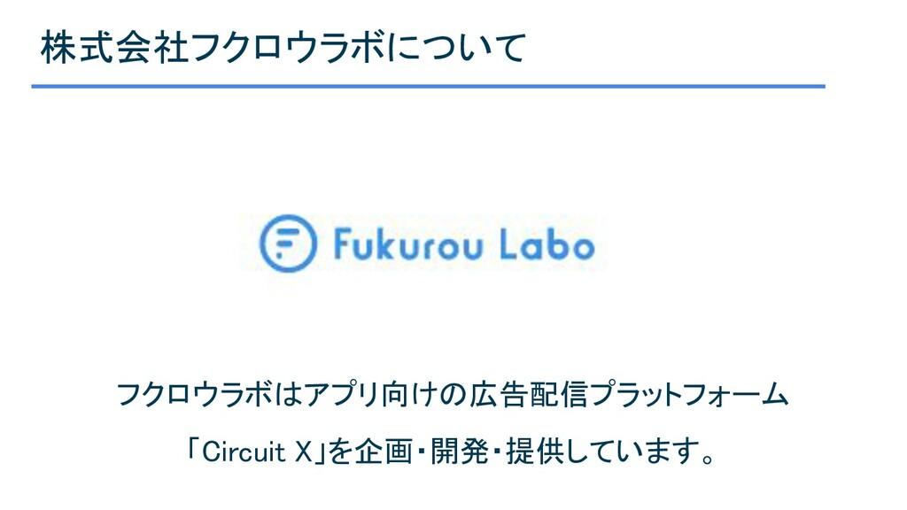 株式会社フクロウラボについて フクロウラボはアプリ向けの広告配信プラットフォーム 「Circ...