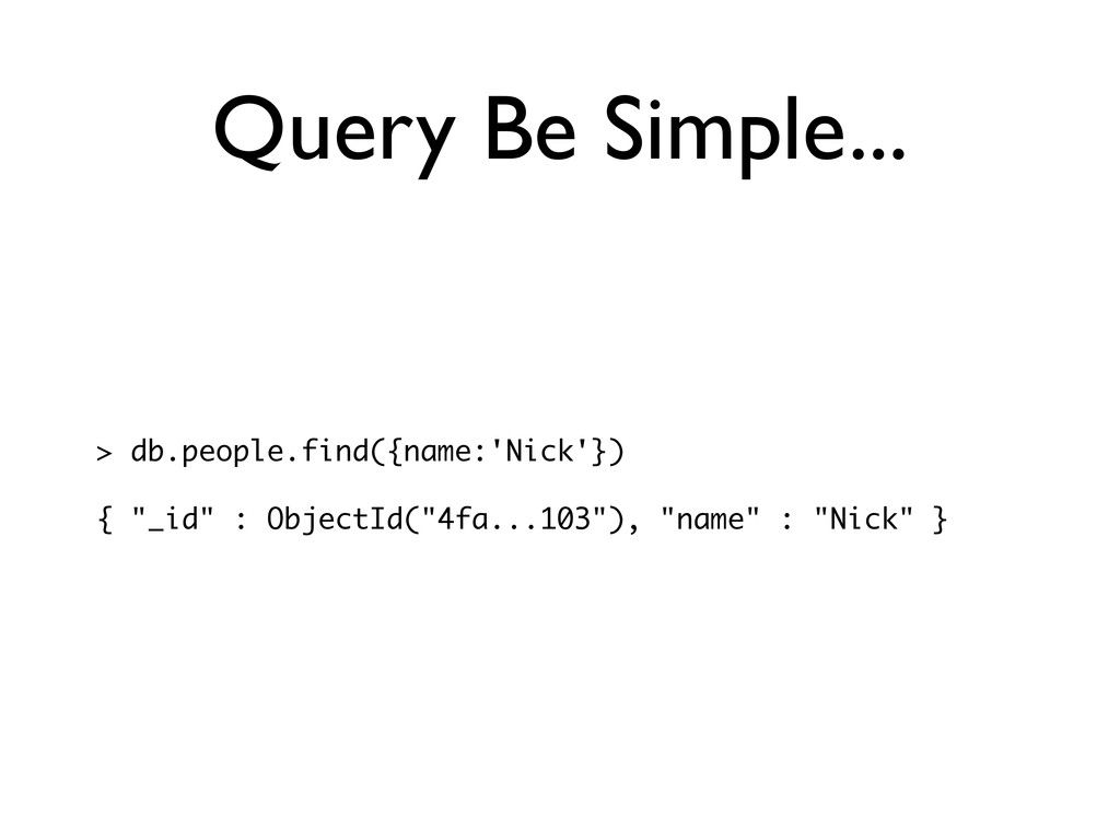 Query Be Simple... > db.people.find({name:'Nick...