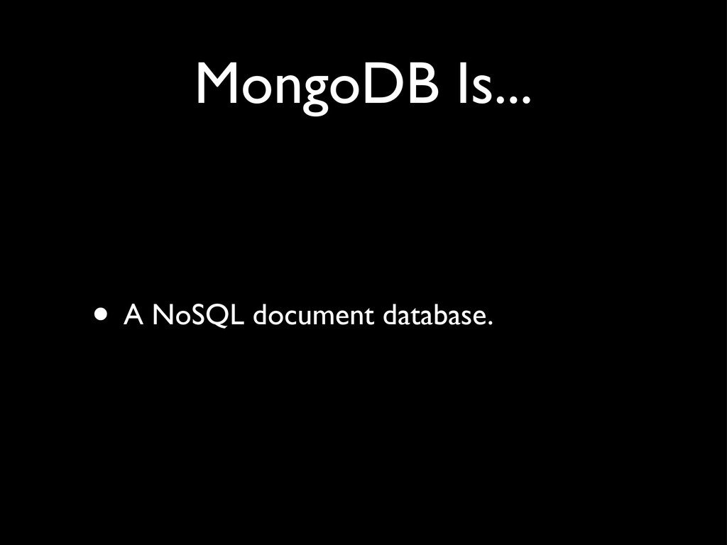 MongoDB Is... • A NoSQL document database.
