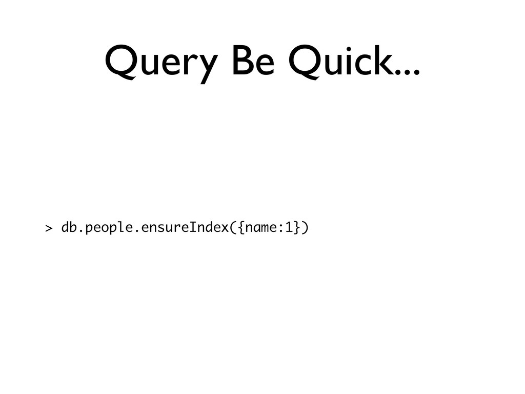 Query Be Quick... > db.people.ensureIndex({name...