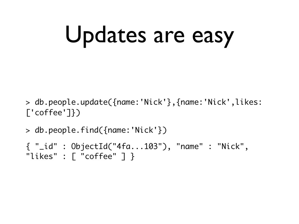 Updates are easy > db.people.update({name:'Nick...