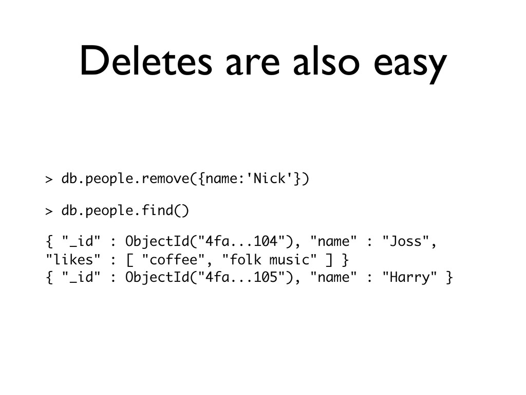 Deletes are also easy > db.people.remove({name:...