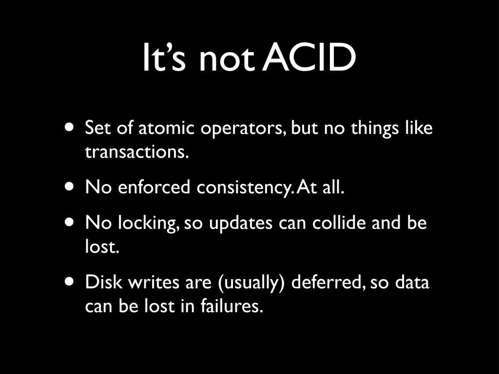 It's not ACID • Set of atomic operators, but no...
