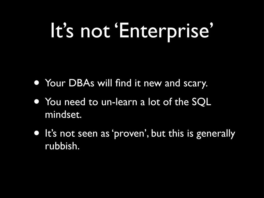 It's not 'Enterprise' • Your DBAs will find it n...