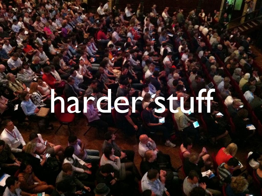 harder stuff
