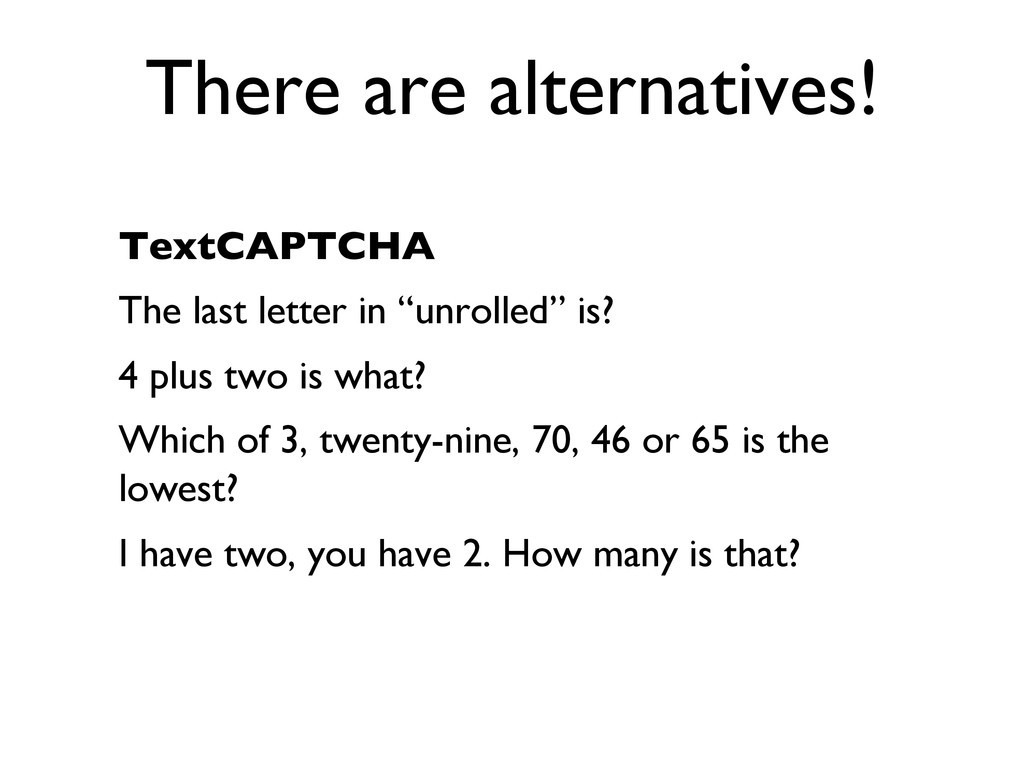 There are alternatives!  TextCAPTCHA  The l...