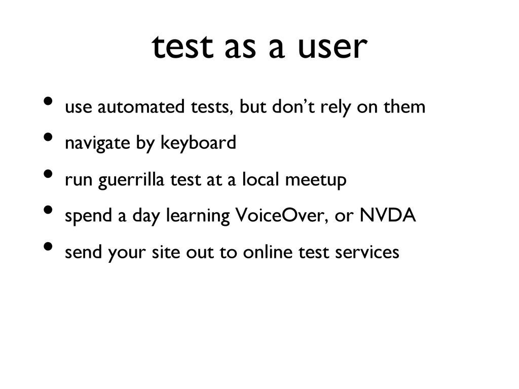 test as a user   • use automated tests, but ...