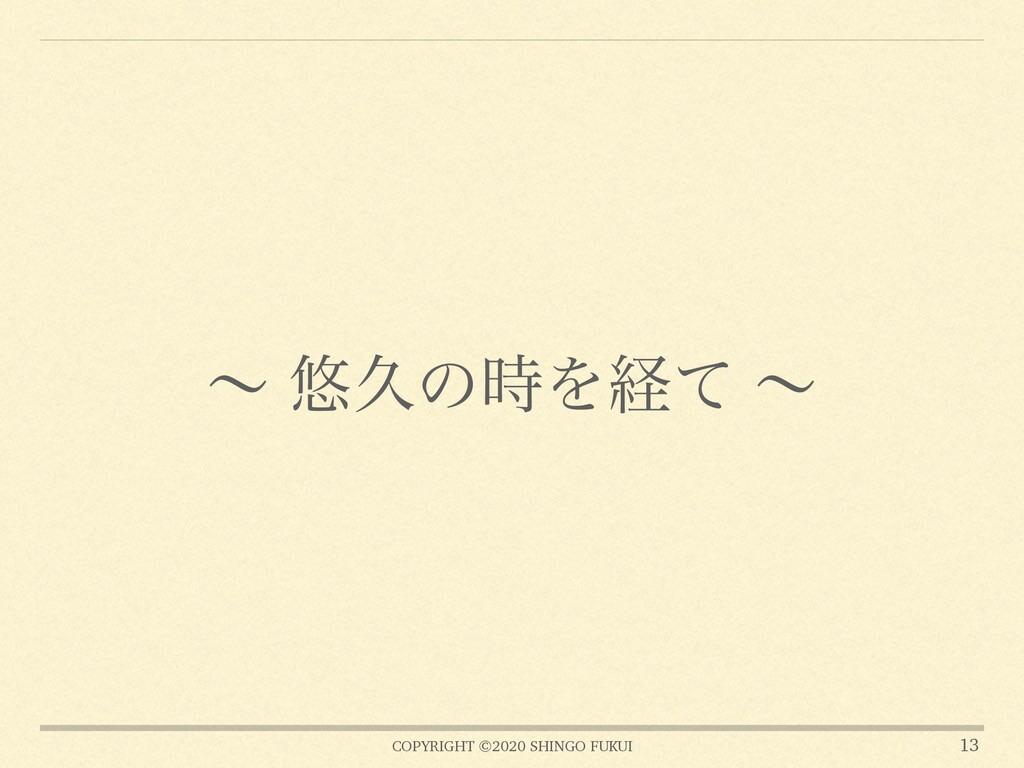 COPYRIGHT ©2020 SHINGO FUKUI ʙ ༔ٱͷΛܦͯ ʙ 13