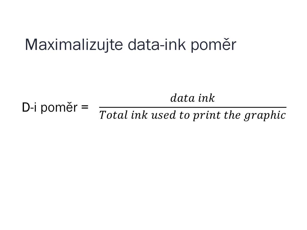 Maximalizujte data-ink poměr D-i poměr =       ...