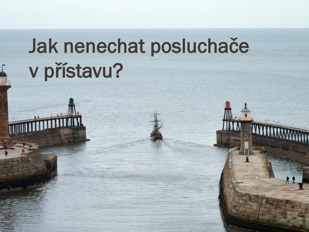Jak nenechat posluchače v přístavu?