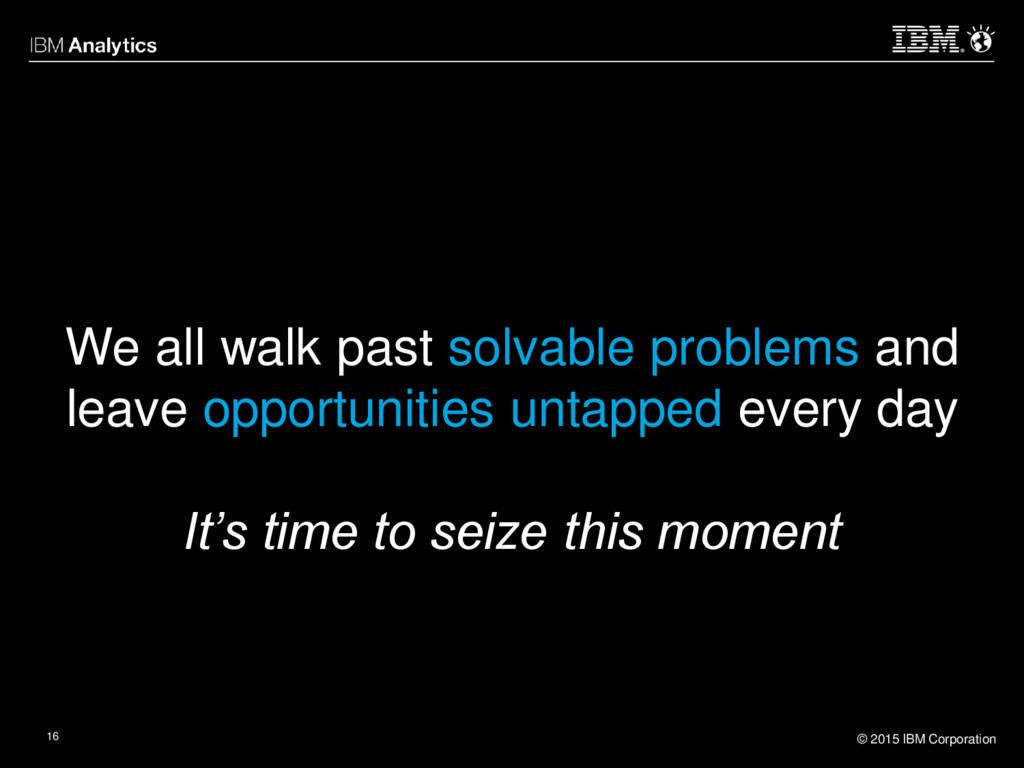 © 2015 IBM Corporation 16 We all walk past solv...