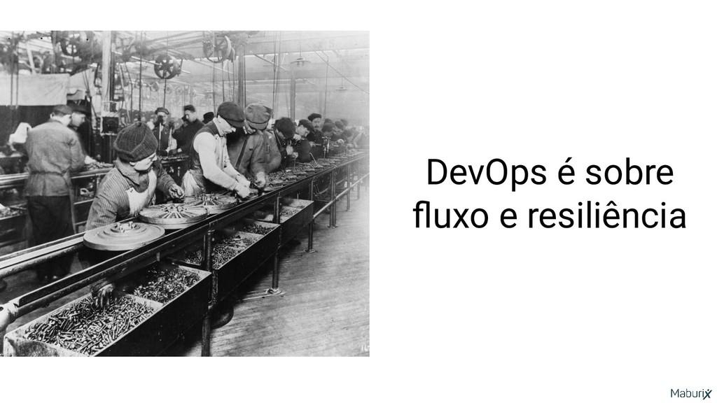 DevOps é sobre fluxo e resiliência